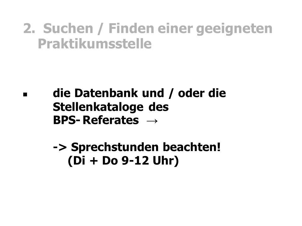 2. Suchen / Finden einer geeigneten Praktikumsstelle die Datenbank und / oder die Stellenkataloge des BPS-Referates → -> Sprechstunden beachten! (Di +
