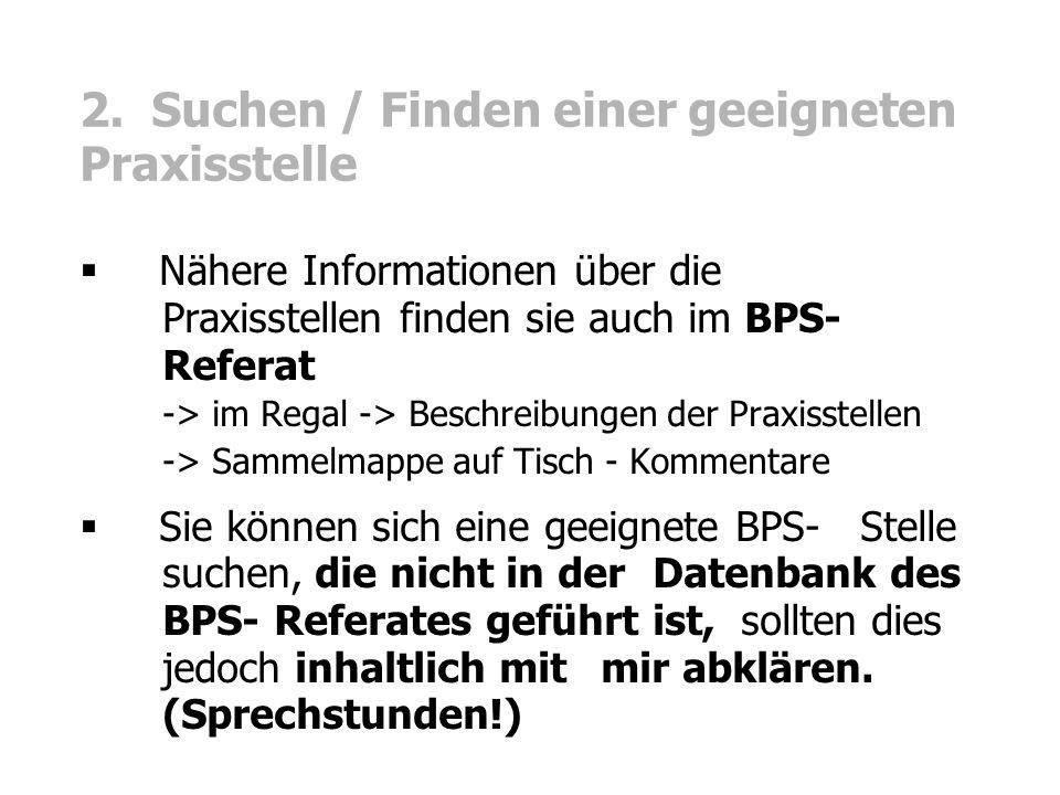 2. Suchen / Finden einer geeigneten Praxisstelle  Nähere Informationen über die Praxisstellen finden sie auch im BPS- Referat -> im Regal -> Beschrei