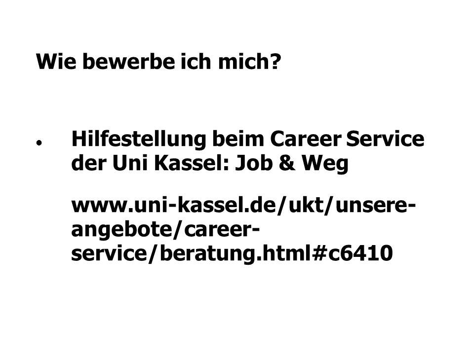 Wie bewerbe ich mich? Hilfestellung beim Career Service der Uni Kassel: Job & Weg www.uni-kassel.de/ukt/unsere- angebote/career- service/beratung.html