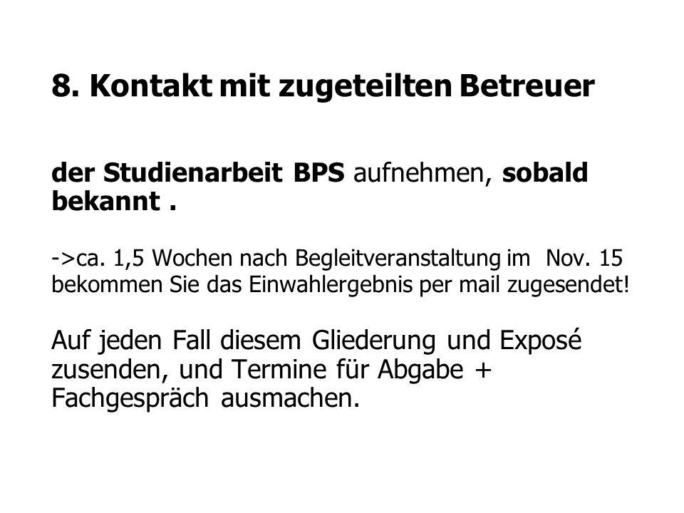 8. Kontakt mit zugeteilten Betreuer der Studienarbeit BPS aufnehmen, sobald bekannt. ->ca. 1,5 Wochen nach Begleitveranstaltung im Nov. 15 bekommen Si