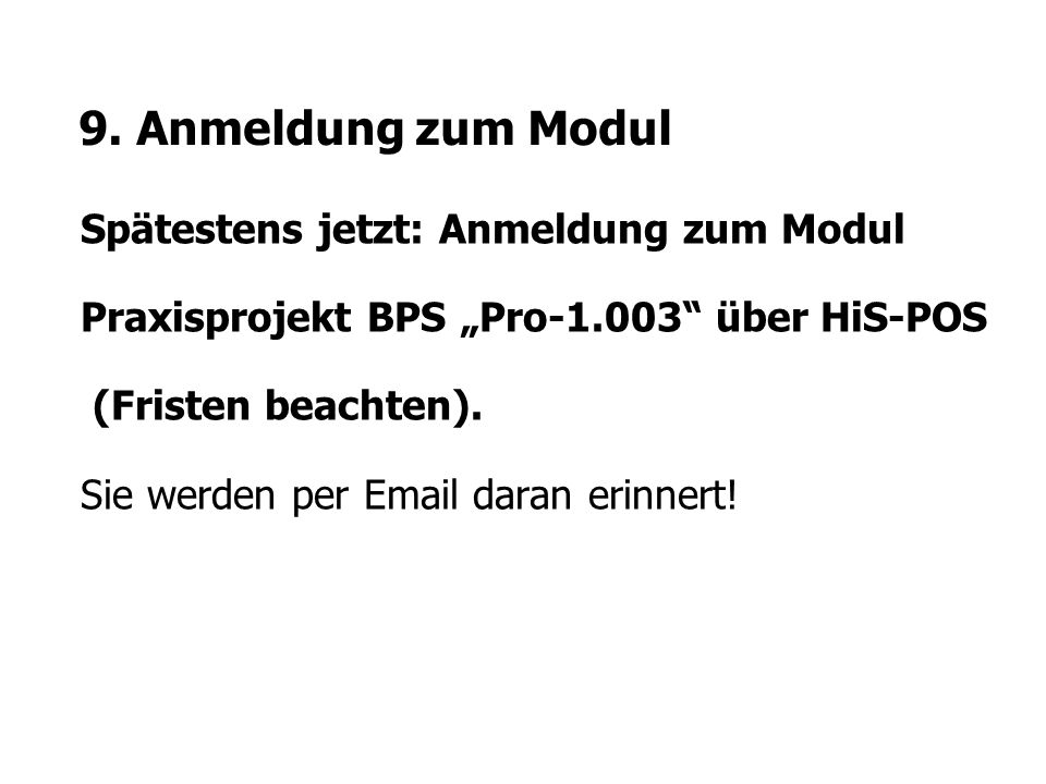 """9. Anmeldung zum Modul Spätestens jetzt: Anmeldung zum Modul Praxisprojekt BPS """"Pro-1.003"""" über HiS-POS (Fristen beachten). Sie werden per Email daran"""