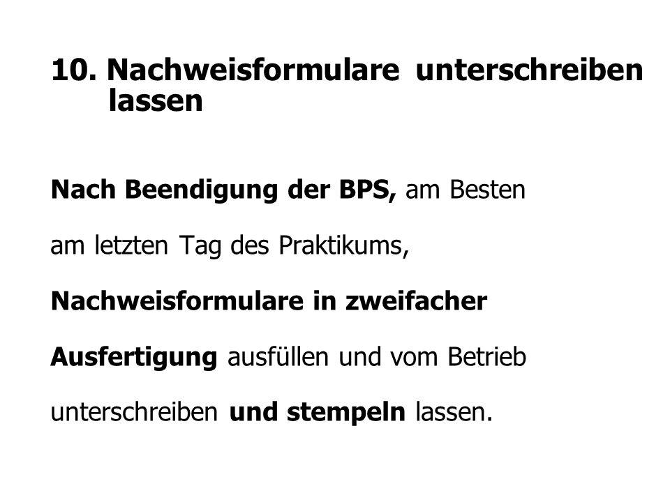10. Nachweisformulare unterschreiben lassen Nach Beendigung der BPS, am Besten am letzten Tag des Praktikums, Nachweisformulare in zweifacher Ausferti