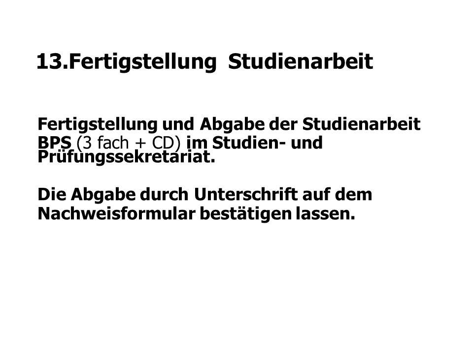13.Fertigstellung Studienarbeit Fertigstellung und Abgabe der Studienarbeit BPS (3 fach + CD) im Studien- und Prüfungssekretariat. Die Abgabe durch Un
