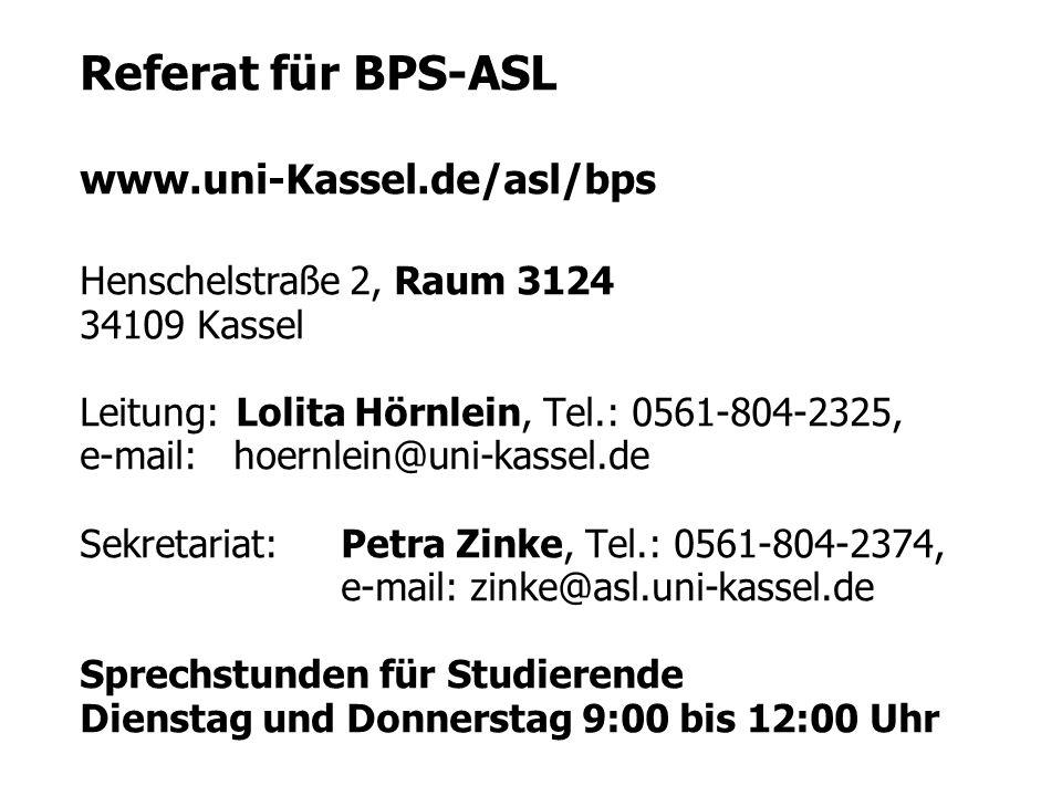Referat für BPS-ASL www.uni-Kassel.de/asl/bps Henschelstraße 2, Raum 3124 34109 Kassel Leitung: Lolita Hörnlein, Tel.: 0561-804-2325, e-mail: hoernlei
