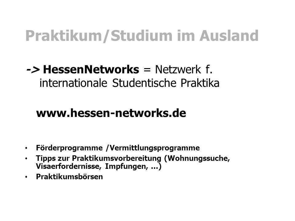 Praktikum/Studium im Ausland -> HessenNetworks = Netzwerk f. internationale Studentische Praktika www.hessen-networks.de Förderprogramme /Vermittlungs