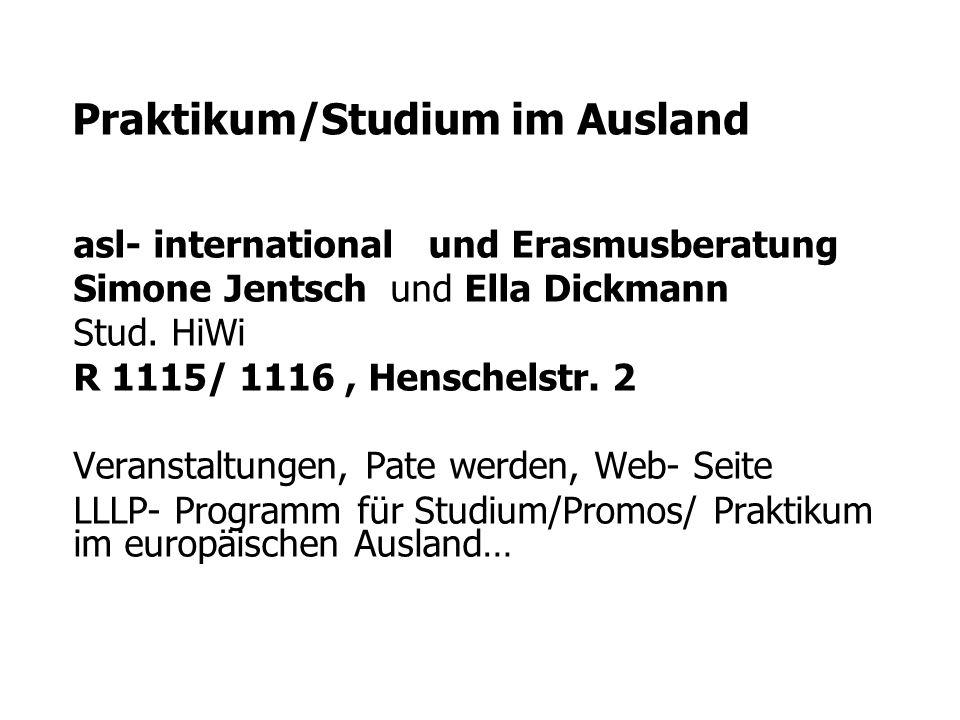 Praktikum/Studium im Ausland asl- international und Erasmusberatung Simone Jentsch und Ella Dickmann Stud. HiWi R 1115/ 1116, Henschelstr. 2 Veranstal