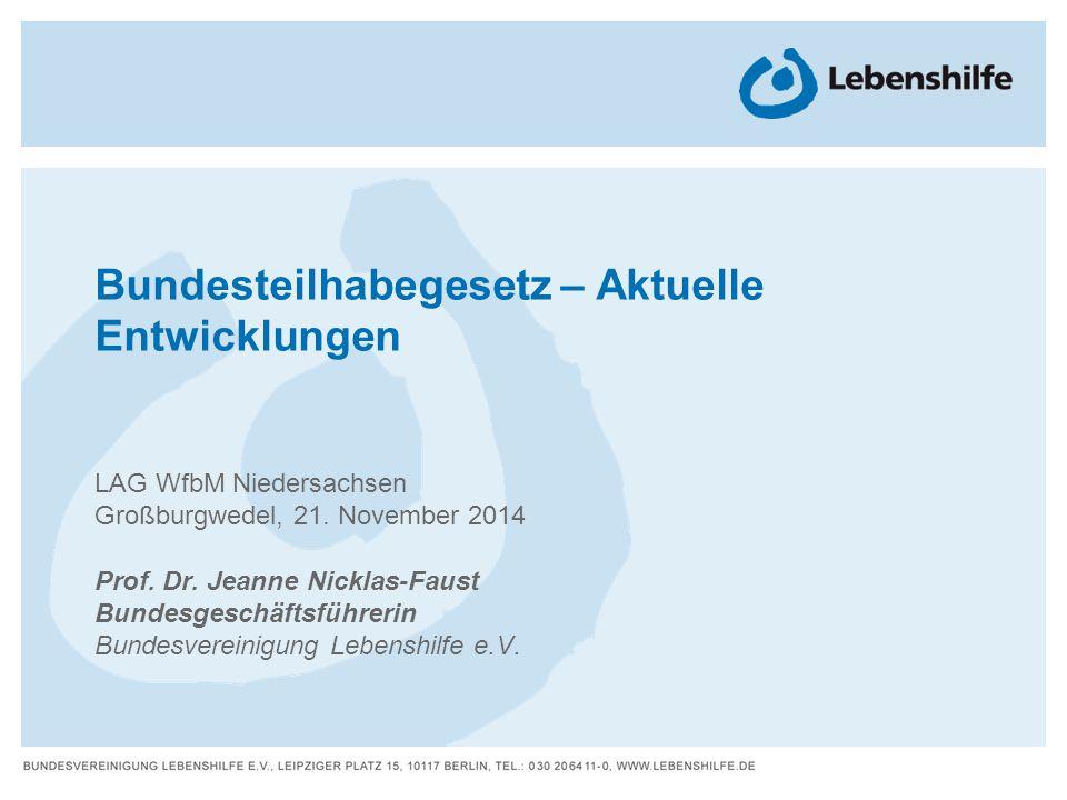 Bundesteilhabegesetz – Aktuelle Entwicklungen LAG WfbM Niedersachsen Großburgwedel, 21. November 2014 Prof. Dr. Jeanne Nicklas-Faust Bundesgeschäftsfü
