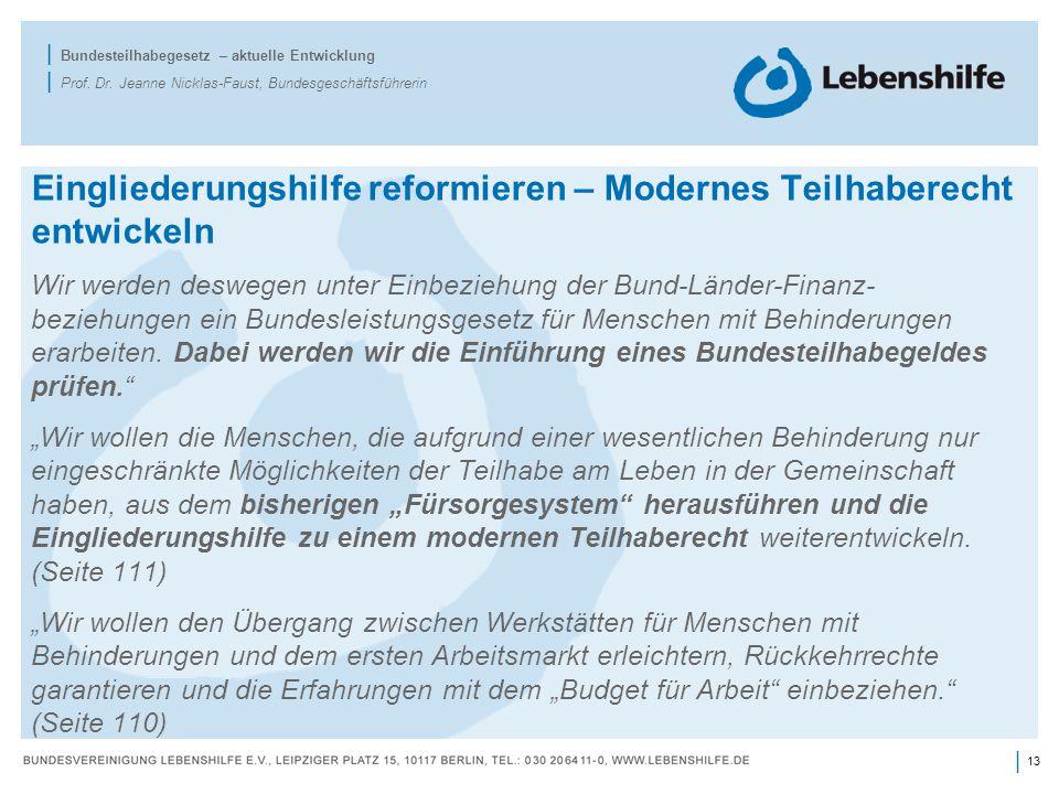 13 | | Bundesteilhabegesetz – aktuelle Entwicklung | Prof. Dr. Jeanne Nicklas-Faust, Bundesgeschäftsführerin Eingliederungshilfe reformieren – Moderne