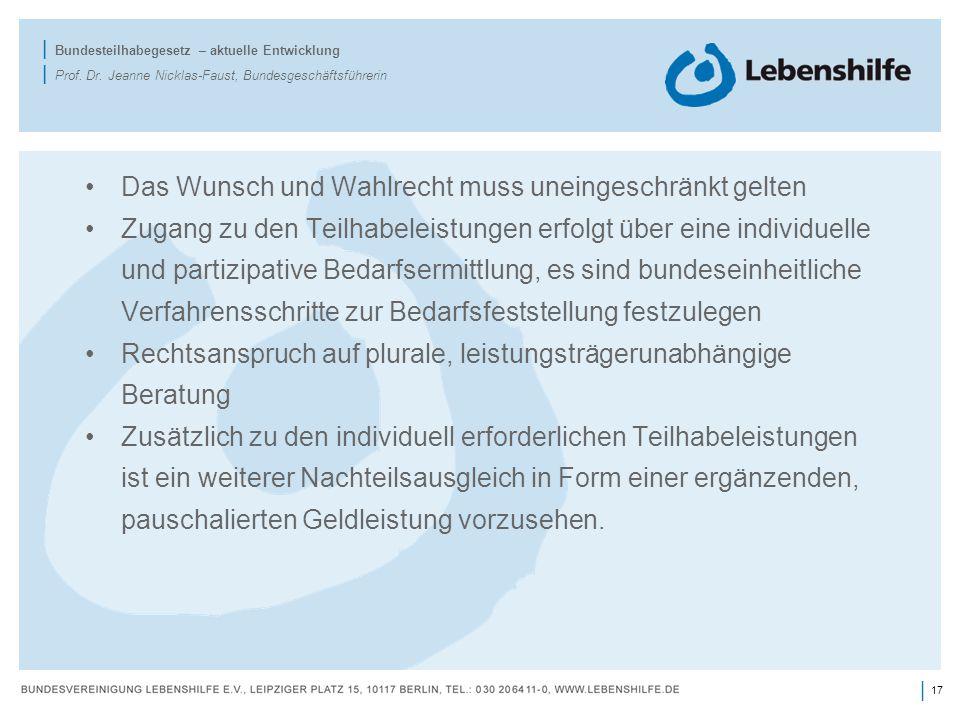 17 | | Bundesteilhabegesetz – aktuelle Entwicklung | Prof. Dr. Jeanne Nicklas-Faust, Bundesgeschäftsführerin Das Wunsch und Wahlrecht muss uneingeschr