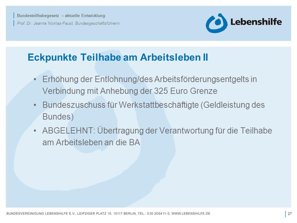 27 | | Bundesteilhabegesetz – aktuelle Entwicklung | Prof. Dr. Jeanne Nicklas-Faust, Bundesgeschäftsführerin Eckpunkte Teilhabe am Arbeitsleben II Erh