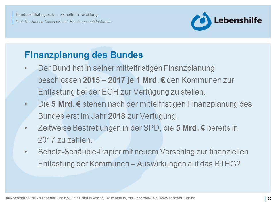 28 | | Bundesteilhabegesetz – aktuelle Entwicklung | Prof. Dr. Jeanne Nicklas-Faust, Bundesgeschäftsführerin Finanzplanung des Bundes Der Bund hat in