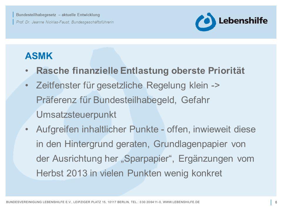 6 | | Bundesteilhabegesetz – aktuelle Entwicklung | Prof. Dr. Jeanne Nicklas-Faust, Bundesgeschäftsführerin ASMK Rasche finanzielle Entlastung oberste