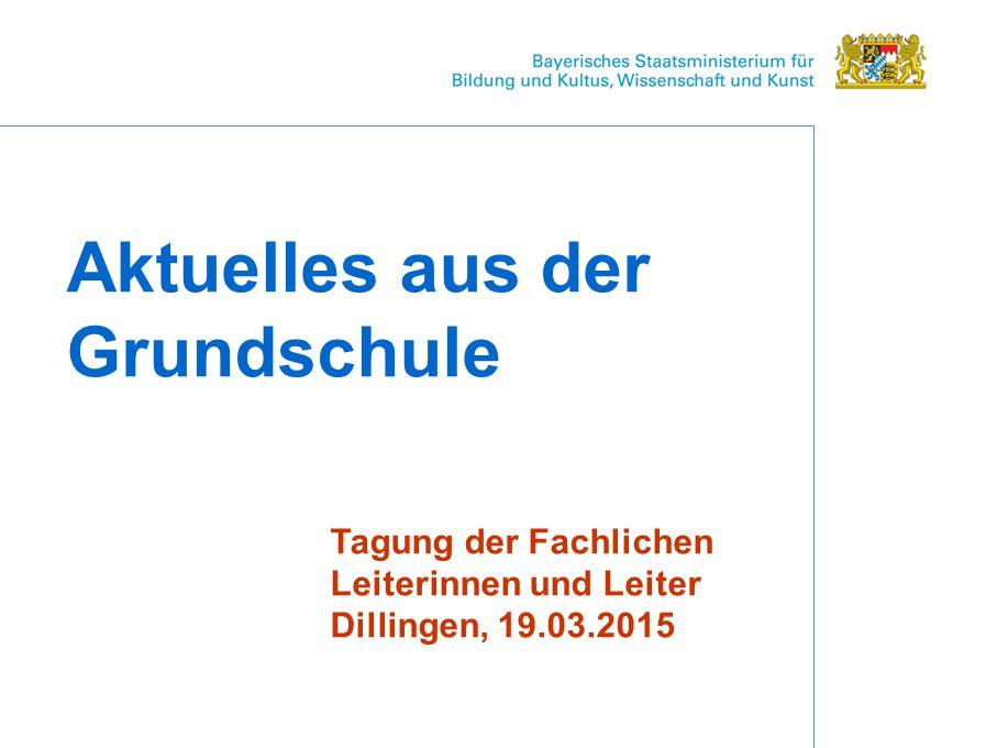Aktuelles aus der Grundschule Tagung der Fachlichen Leiterinnen und Leiter Dillingen, 19.03.2015