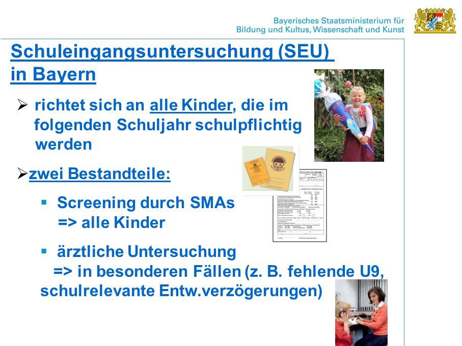 Schuleingangsuntersuchung (SEU) in Bayern  richtet sich an alle Kinder, die im folgenden Schuljahr schulpflichtig werden  zwei Bestandteile:  Screening durch SMAs => alle Kinder  ärztliche Untersuchung => in besonderen Fällen (z.