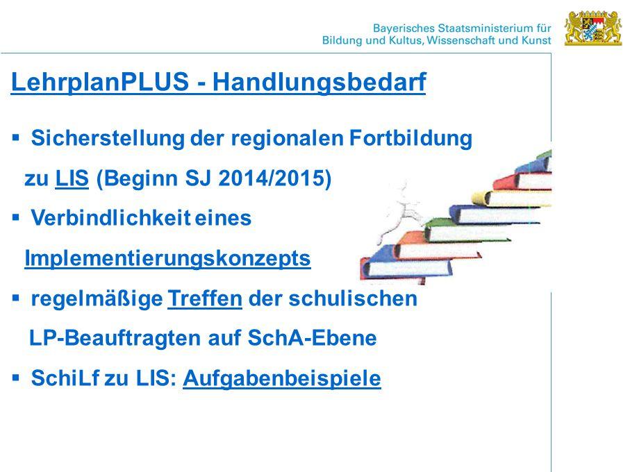 LehrplanPLUS - Handlungsbedarf  Sicherstellung der regionalen Fortbildung zu LIS (Beginn SJ 2014/2015)  Verbindlichkeit eines Implementierungskonzepts  regelmäßige Treffen der schulischen LP-Beauftragten auf SchA-Ebene  SchiLf zu LIS: Aufgabenbeispiele