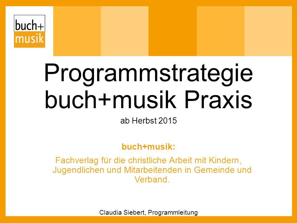 Programmstrategie buch+musik Praxis ab Herbst 2015 buch+musik: Fachverlag für die christliche Arbeit mit Kindern, Jugendlichen und Mitarbeitenden in G