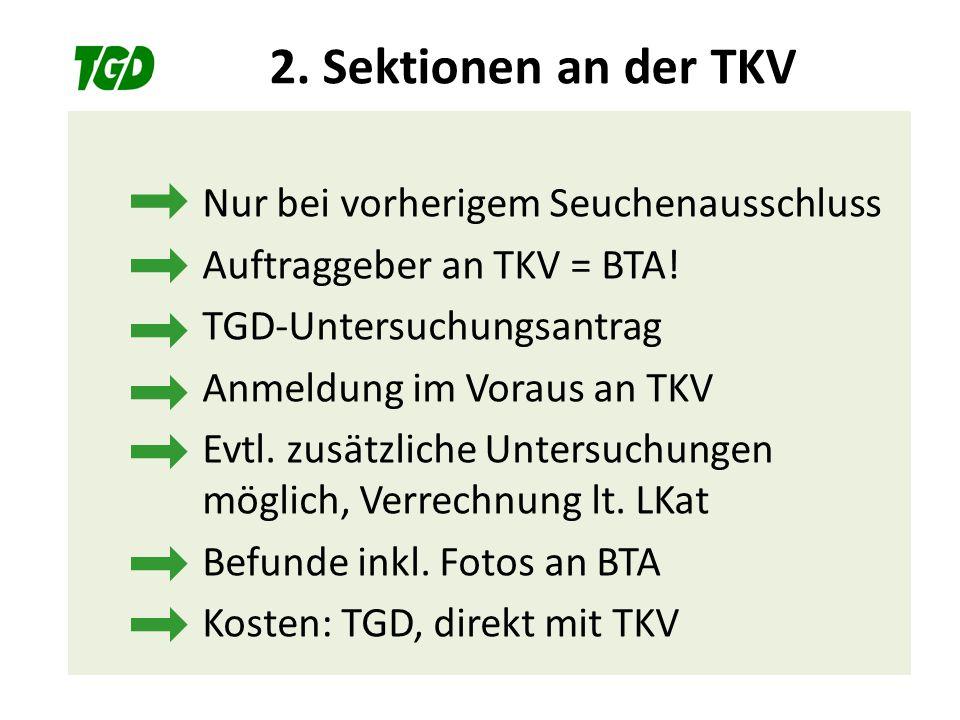 2. Sektionen an der TKV Nur bei vorherigem Seuchenausschluss Auftraggeber an TKV = BTA! TGD-Untersuchungsantrag Anmeldung im Voraus an TKV Evtl. zusät