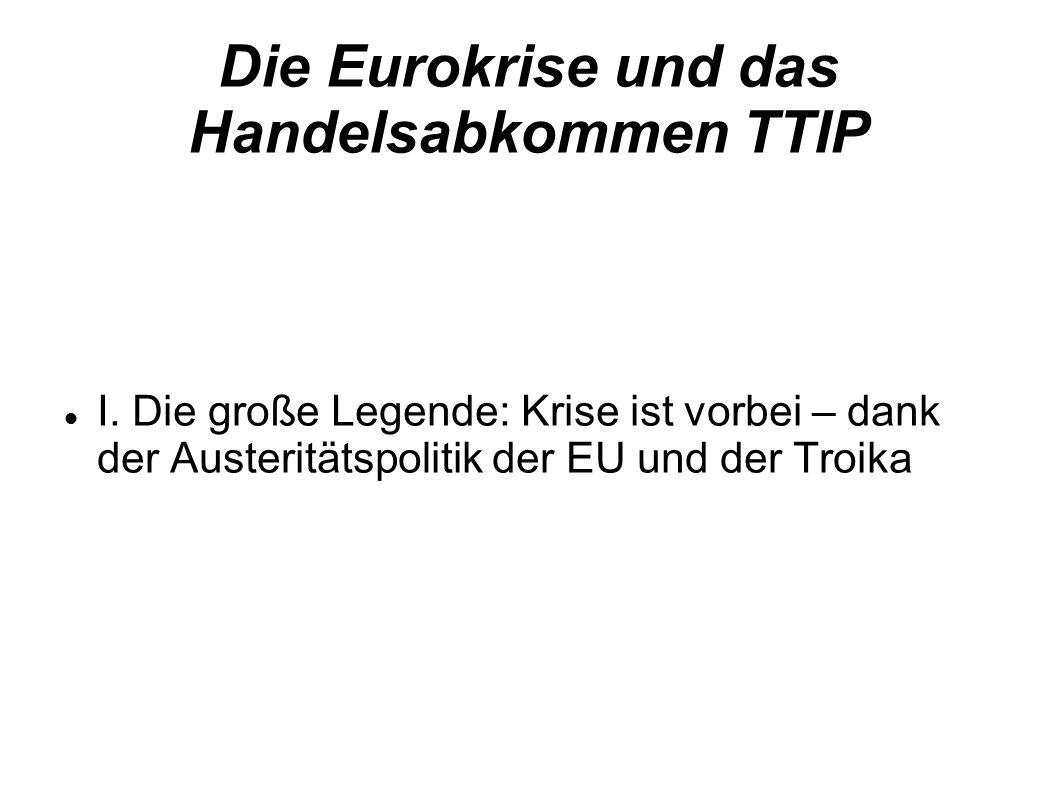 Die Eurokrise und das Handelsabkommen TTIP I. Die große Legende: Krise ist vorbei – dank der Austeritätspolitik der EU und der Troika