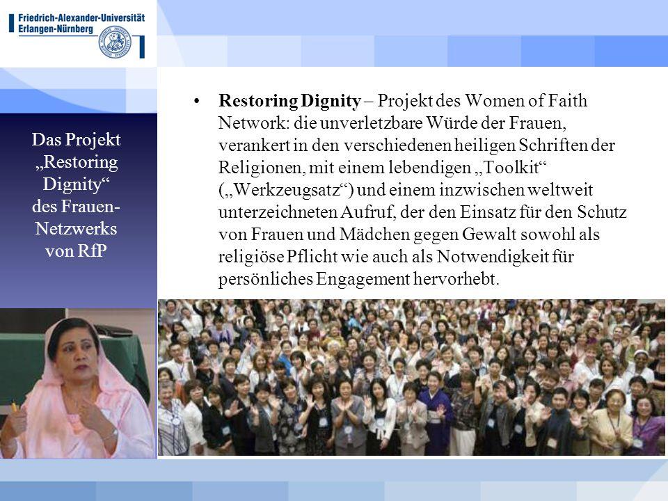 """Das Projekt """"Restoring Dignity des Frauen- Netzwerks von RfP Restoring Dignity – Projekt des Women of Faith Network: die unverletzbare Würde der Frauen, verankert in den verschiedenen heiligen Schriften der Religionen, mit einem lebendigen """"Toolkit (""""Werkzeugsatz ) und einem inzwischen weltweit unterzeichneten Aufruf, der den Einsatz für den Schutz von Frauen und Mädchen gegen Gewalt sowohl als religiöse Pflicht wie auch als Notwendigkeit für persönliches Engagement hervorhebt."""