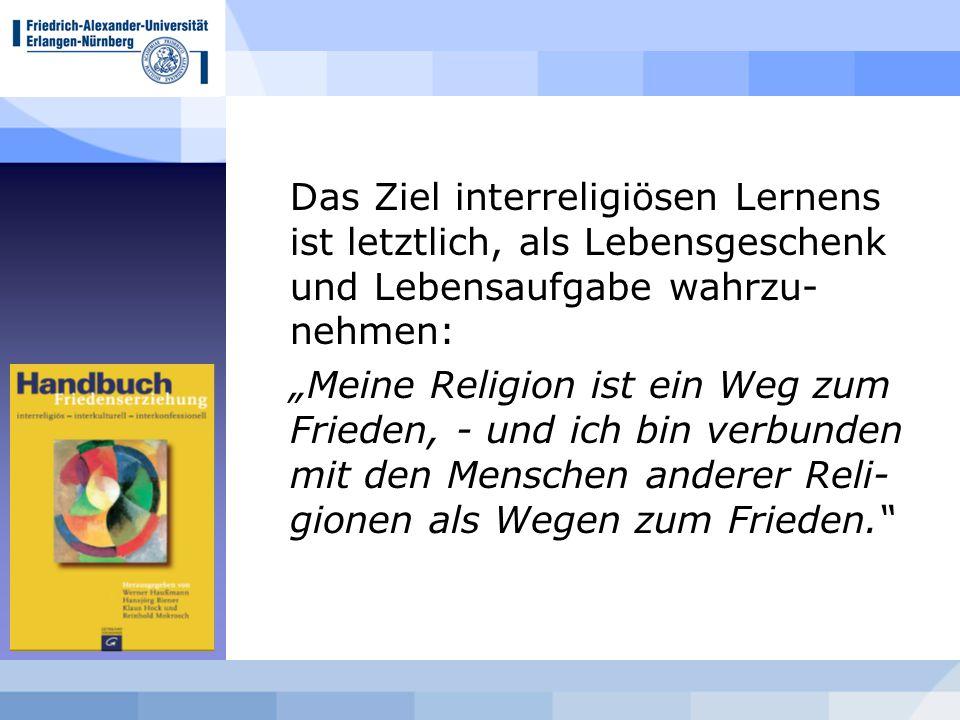 """Das Ziel interreligiösen Lernens ist letztlich, als Lebensgeschenk und Lebensaufgabe wahrzu- nehmen: """"Meine Religion ist ein Weg zum Frieden, - und ich bin verbunden mit den Menschen anderer Reli- gionen als Wegen zum Frieden."""