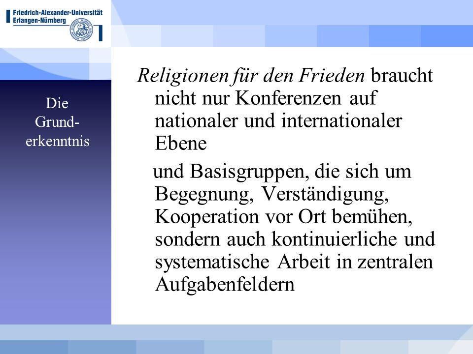 Die Grund- erkenntnis Religionen für den Frieden braucht nicht nur Konferenzen auf nationaler und internationaler Ebene und Basisgruppen, die sich um Begegnung, Verständigung, Kooperation vor Ort bemühen, sondern auch kontinuierliche und systematische Arbeit in zentralen Aufgabenfeldern