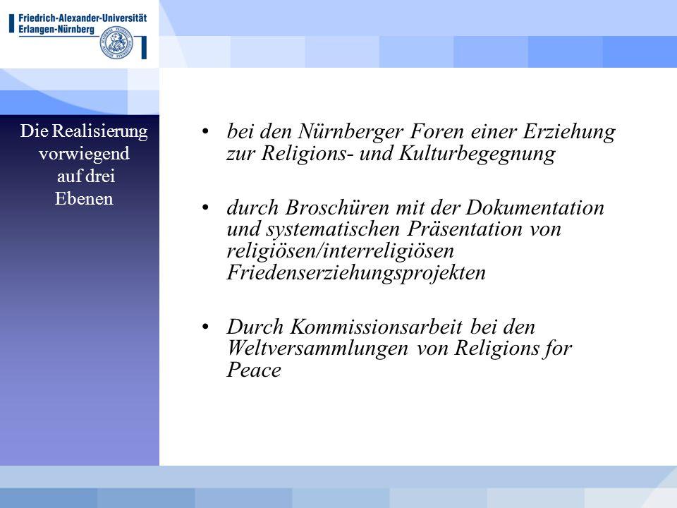 Die Realisierung vorwiegend auf drei Ebenen bei den Nürnberger Foren einer Erziehung zur Religions- und Kulturbegegnung durch Broschüren mit der Dokumentation und systematischen Präsentation von religiösen/interreligiösen Friedenserziehungsprojekten Durch Kommissionsarbeit bei den Weltversammlungen von Religions for Peace