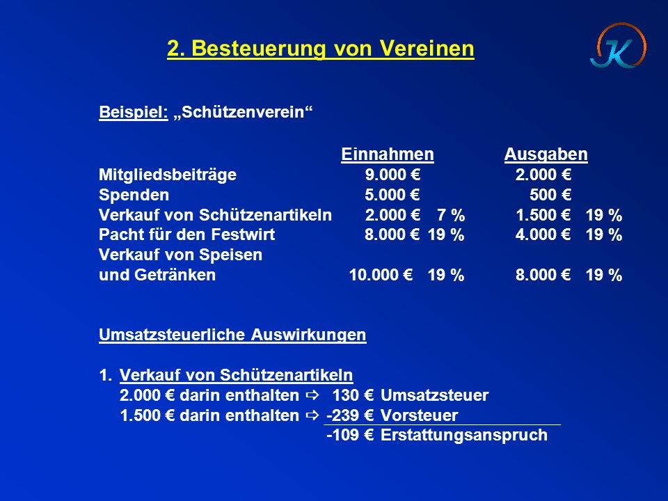 """2. Besteuerung von Vereinen Beispiel: """"Schützenverein"""" EinnahmenAusgaben Mitgliedsbeiträge 9.000 € 2.000 € Spenden 5.000 €500 € Verkauf von Schützenar"""