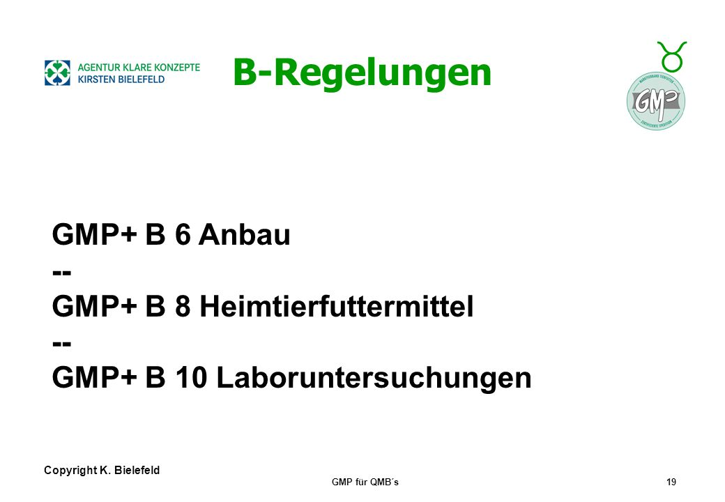 + _ Copyright K. Bielefeld GMP für QMB´s18 B-Regelungen GMP+ B 1 Herstellung, Produktion GMP+ B 2 Herstellung Futtermittelinhaltsstoffe GMP+ B 3 Hande