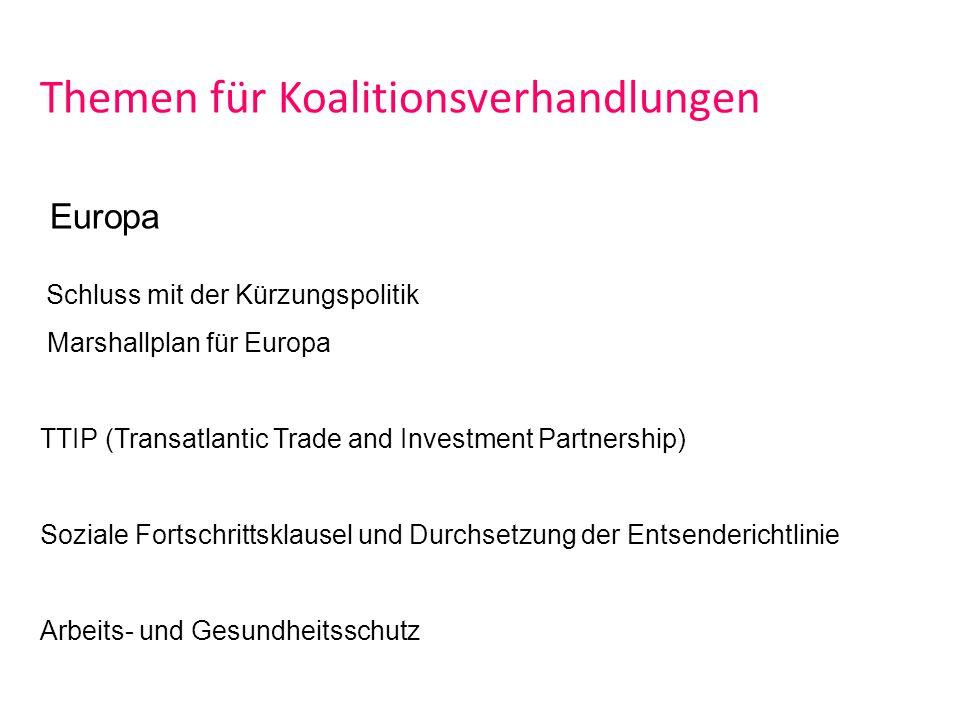 Themen für Koalitionsverhandlungen Europa Schluss mit der Kürzungspolitik Marshallplan für Europa TTIP (Transatlantic Trade and Investment Partnership) Soziale Fortschrittsklausel und Durchsetzung der Entsenderichtlinie Arbeits- und Gesundheitsschutz