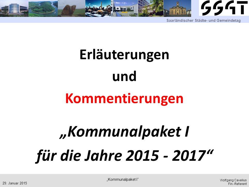 """Saarländischer Städte- und Gemeindetag Wolfgang Cavelius Fin.-Referent Erläuterungen und Kommentierungen """"Kommunalpaket I für die Jahre 2015 - 2017 29."""