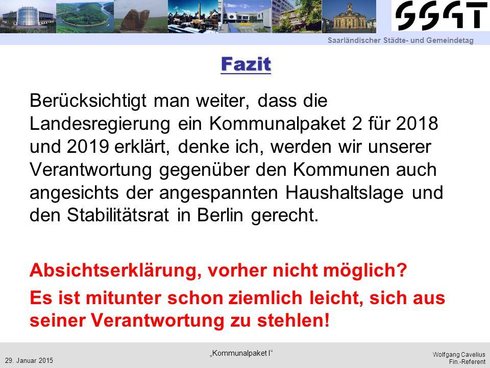 Saarländischer Städte- und Gemeindetag Wolfgang Cavelius Fin.-Referent Fazit Berücksichtigt man weiter, dass die Landesregierung ein Kommunalpaket 2 für 2018 und 2019 erklärt, denke ich, werden wir unserer Verantwortung gegenüber den Kommunen auch angesichts der angespannten Haushaltslage und den Stabilitätsrat in Berlin gerecht.
