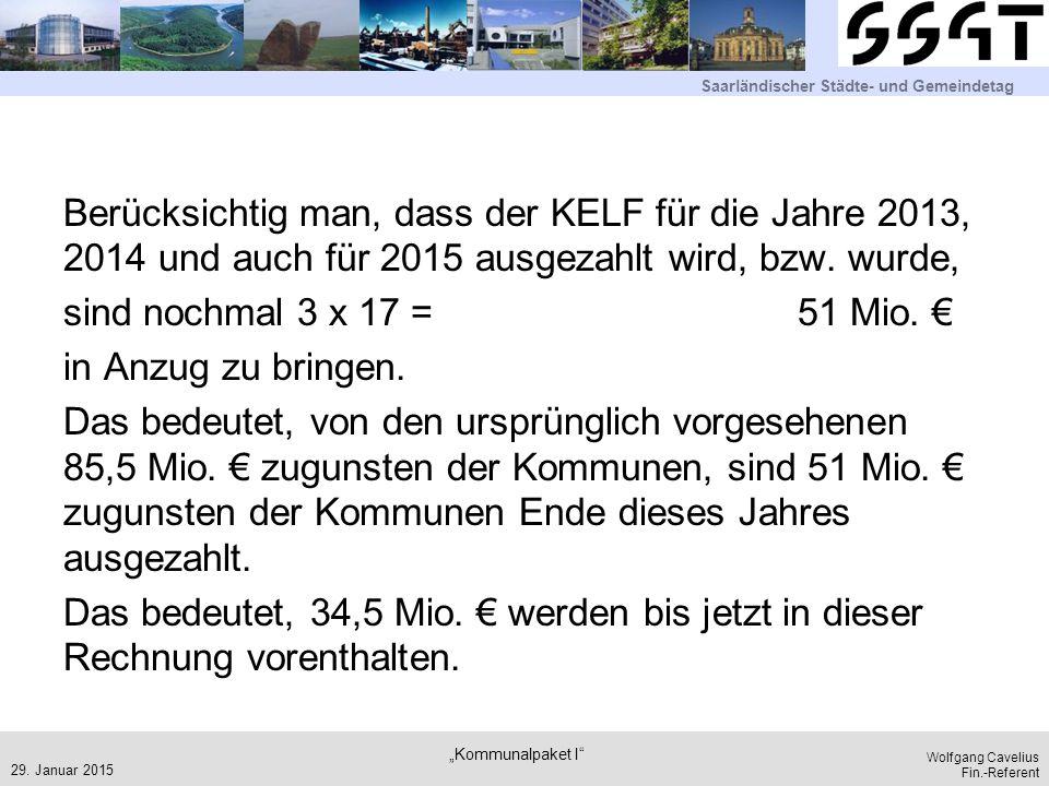 Saarländischer Städte- und Gemeindetag Wolfgang Cavelius Fin.-Referent Berücksichtig man, dass der KELF für die Jahre 2013, 2014 und auch für 2015 ausgezahlt wird, bzw.
