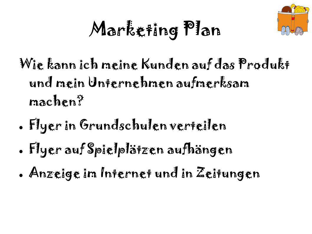 Marketing Plan Wie kann ich meine Kunden auf das Produkt und mein Unternehmen aufmerksam machen? Flyer in Grundschulen verteilen Flyer auf Spielplätze