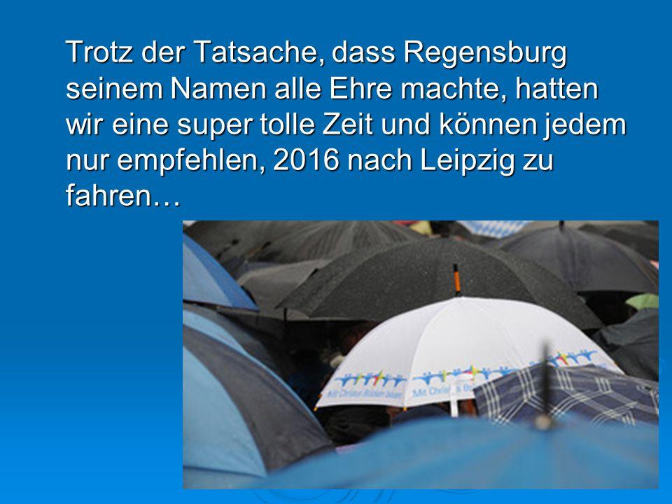 Trotz der Tatsache, dass Regensburg seinem Namen alle Ehre machte, hatten wir eine super tolle Zeit und können jedem nur empfehlen, 2016 nach Leipzig