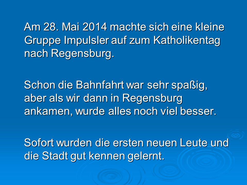 Am 28. Mai 2014 machte sich eine kleine Gruppe Impulsler auf zum Katholikentag nach Regensburg. Am 28. Mai 2014 machte sich eine kleine Gruppe Impulsl
