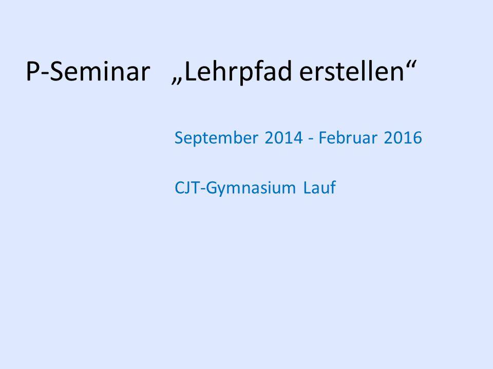 """P-Seminar """"Lehrpfad erstellen"""" September 2014 - Februar 2016 CJT-Gymnasium Lauf"""