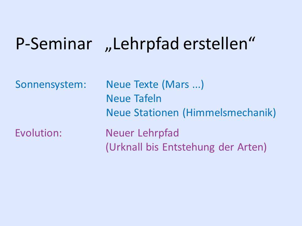 """P-Seminar """"Lehrpfad erstellen"""" Sonnensystem: Neue Texte (Mars...) Neue Tafeln Neue Stationen (Himmelsmechanik) Evolution:Neuer Lehrpfad (Urknall bis E"""