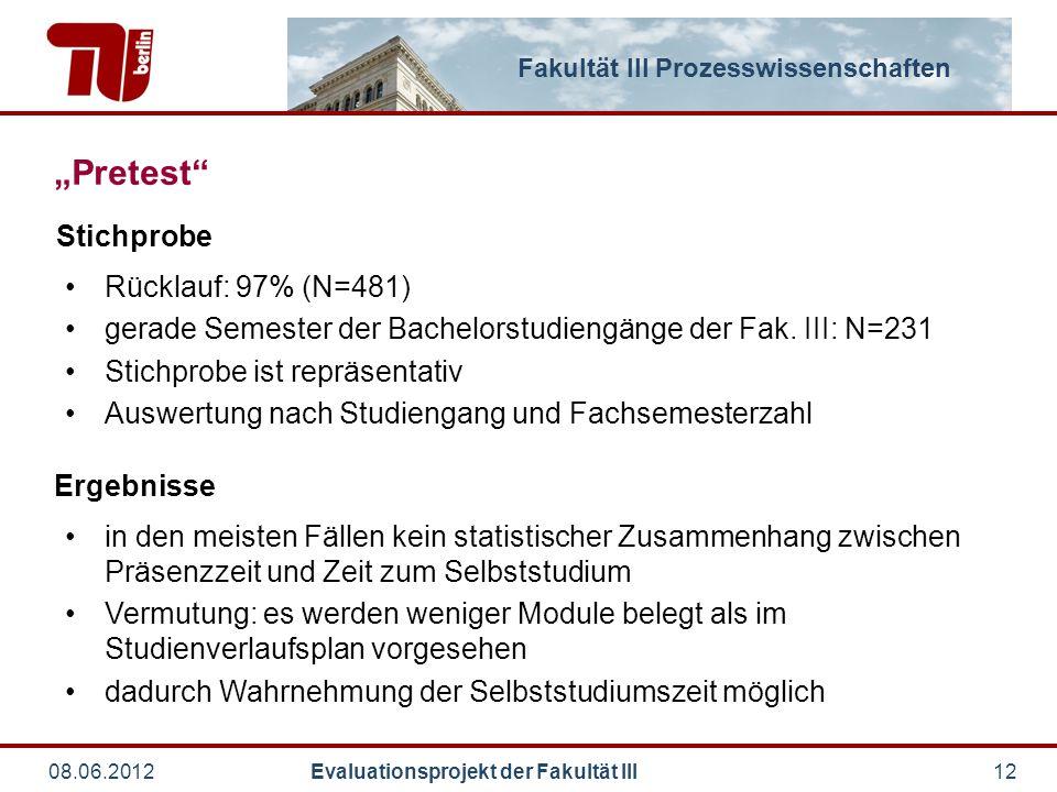 "Fakultät III Prozesswissenschaften 08.06.2012 Evaluationsprojekt der Fakultät III12 ""Pretest Rücklauf: 97% (N=481) gerade Semester der Bachelorstudiengänge der Fak."