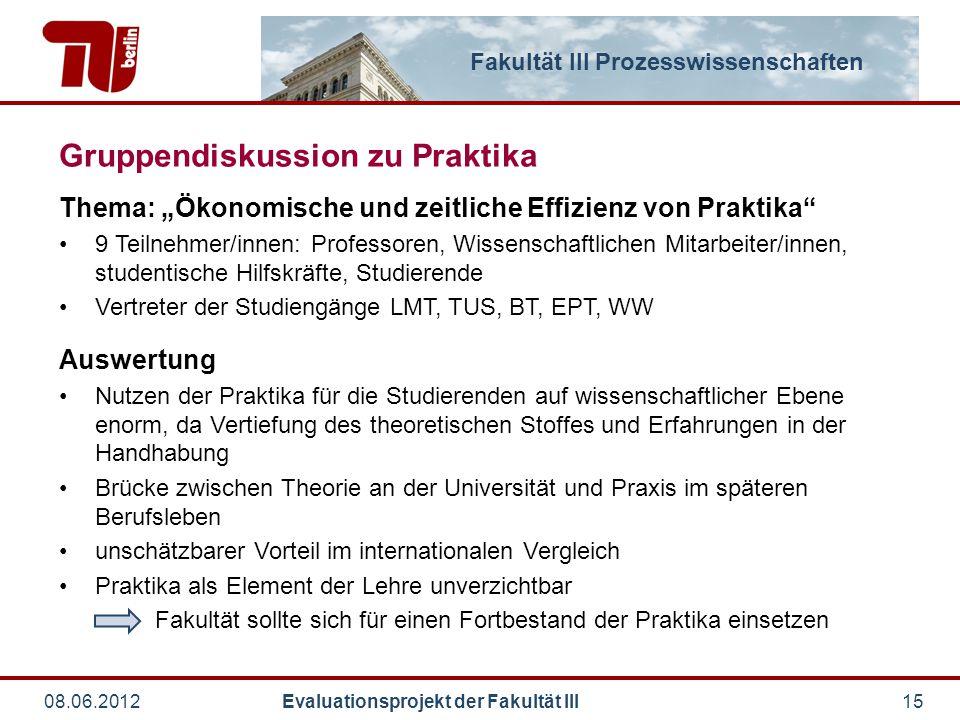 """Fakultät III Prozesswissenschaften 08.06.2012 Evaluationsprojekt der Fakultät III15 Gruppendiskussion zu Praktika Thema: """"Ökonomische und zeitliche Ef"""