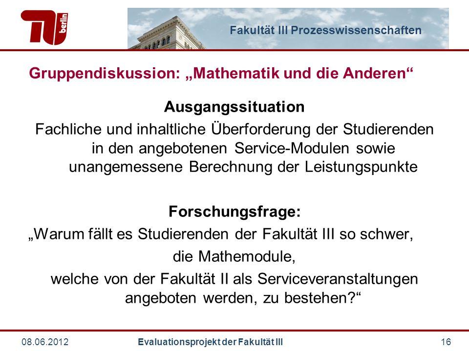 """Fakultät III Prozesswissenschaften 08.06.2012 Evaluationsprojekt der Fakultät III16 Gruppendiskussion: """"Mathematik und die Anderen"""" Ausgangssituation"""