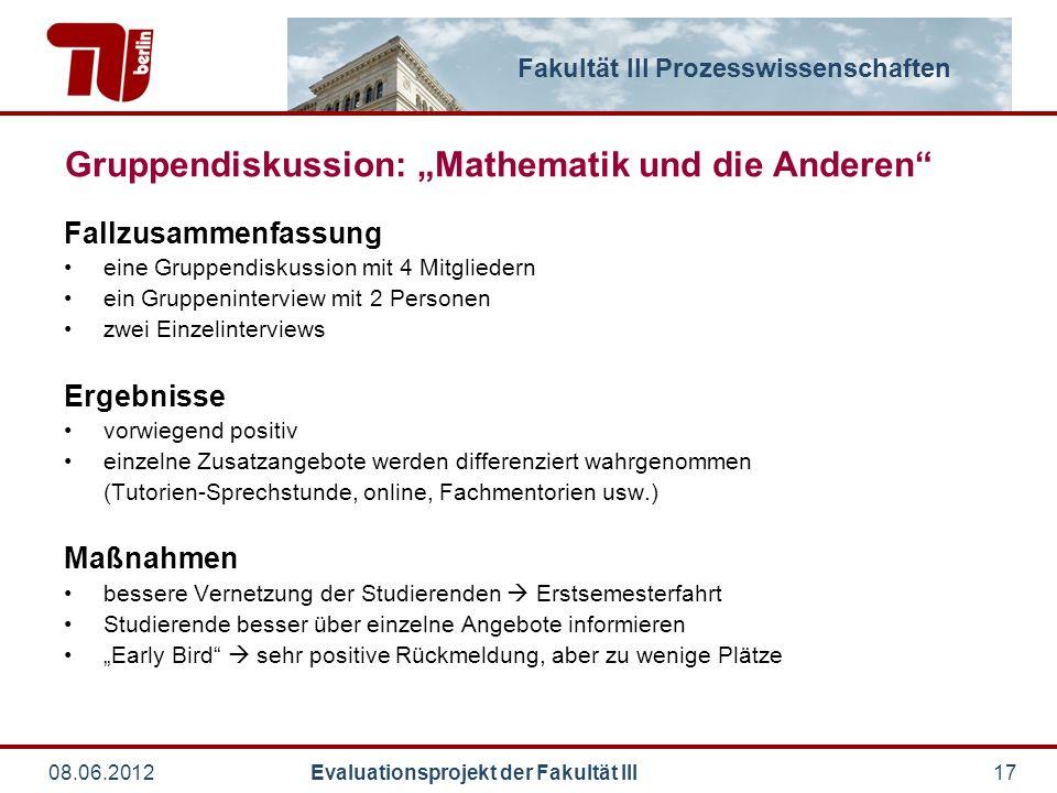 """Fakultät III Prozesswissenschaften 08.06.2012 Evaluationsprojekt der Fakultät III17 Gruppendiskussion: """"Mathematik und die Anderen"""" Fallzusammenfassun"""