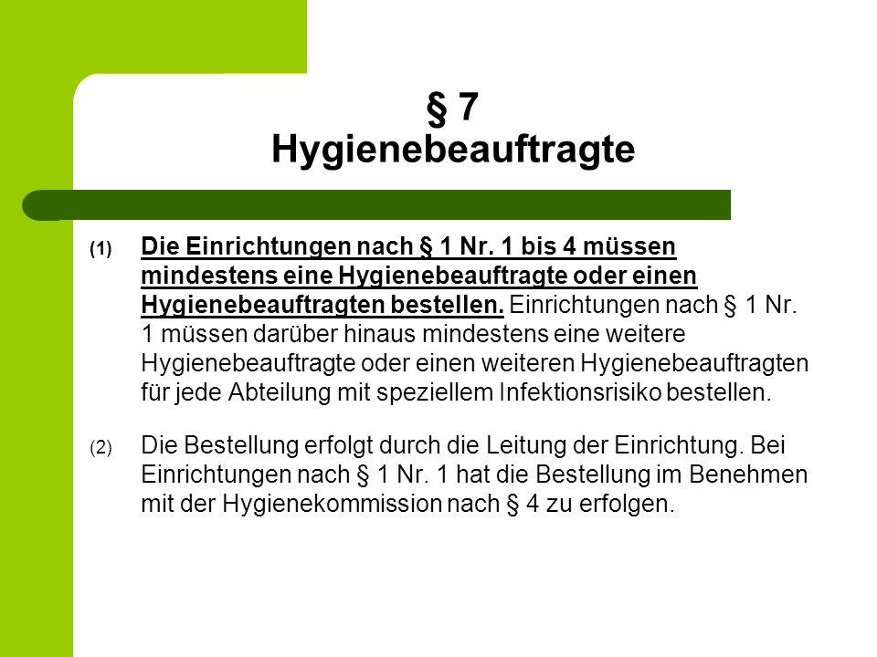 § 7 Hygienebeauftragte (1) Die Einrichtungen nach § 1 Nr. 1 bis 4 müssen mindestens eine Hygienebeauftragte oder einen Hygienebeauftragten bestellen.