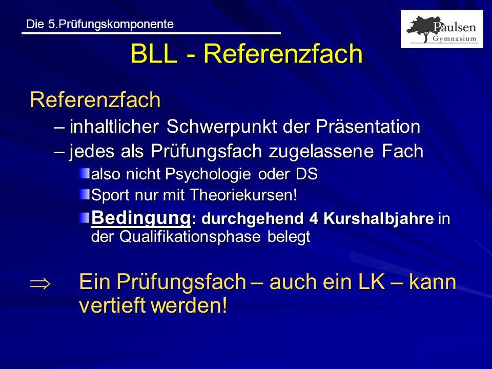 Die 5.Prüfungskomponente BLL - Referenzfach Referenzfach –inhaltlicher Schwerpunkt der Präsentation –jedes als Prüfungsfach zugelassene Fach also nich