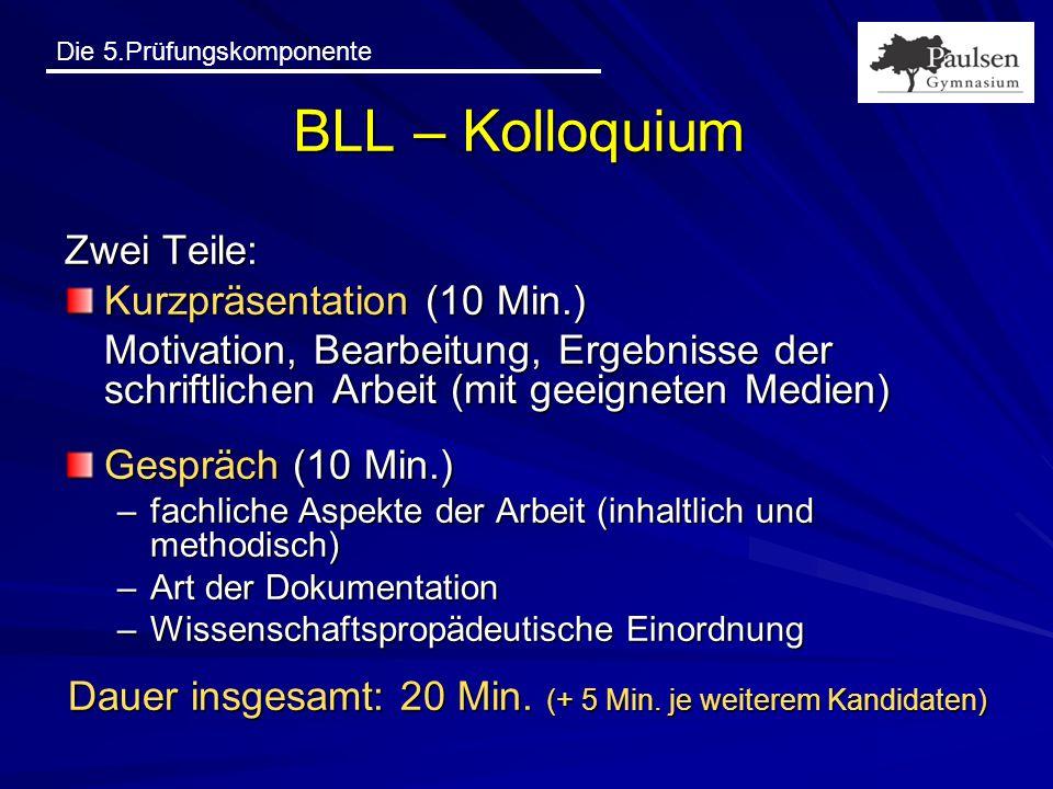 Die 5.Prüfungskomponente BLL – Kolloquium Zwei Teile: Kurzpräsentation (10 Min.) Motivation, Bearbeitung, Ergebnisse der schriftlichen Arbeit (mit gee
