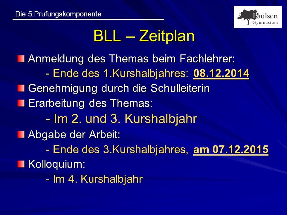 Die 5.Prüfungskomponente BLL – Zeitplan Anmeldung des Themas beim Fachlehrer: - Ende des 1.Kurshalbjahres: 08.12.2014 Genehmigung durch die Schulleite