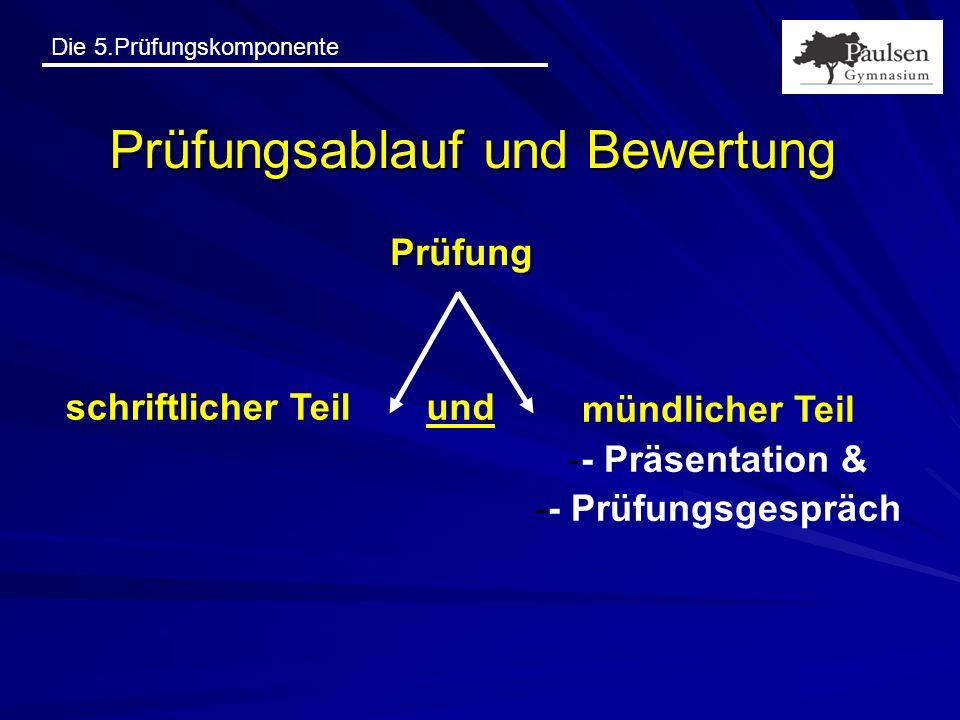Die 5.Prüfungskomponente Prüfungsablauf und Bewertung Prüfung schriftlicher Teil mündlicher Teil -- Präsentation & -- Prüfungsgespräch und