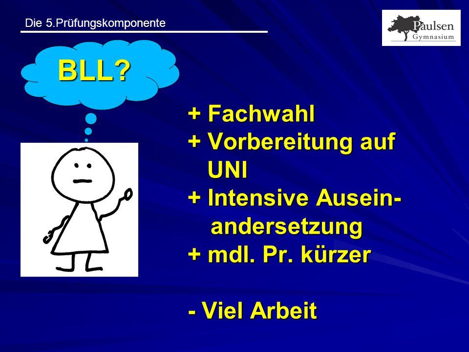 Die 5.Prüfungskomponente + Fachwahl + Vorbereitung auf UNI + Intensive Ausein- andersetzung + mdl. Pr. kürzer - Viel Arbeit BLL?