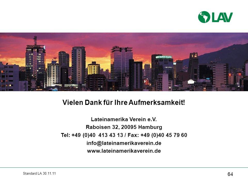 Standard LA 30.11.11 Vielen Dank für Ihre Aufmerksamkeit! Lateinamerika Verein e.V. Raboisen 32, 20095 Hamburg Tel: +49 (0)40 413 43 13 / Fax: +49 (0)
