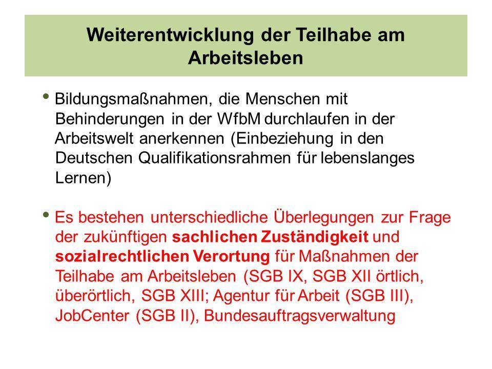 Weiterentwicklung der Teilhabe am Arbeitsleben Bildungsmaßnahmen, die Menschen mit Behinderungen in der WfbM durchlaufen in der Arbeitswelt anerkennen (Einbeziehung in den Deutschen Qualifikationsrahmen für lebenslanges Lernen) Es bestehen unterschiedliche Überlegungen zur Frage der zukünftigen sachlichen Zuständigkeit und sozialrechtlichen Verortung für Maßnahmen der Teilhabe am Arbeitsleben (SGB IX, SGB XII örtlich, überörtlich, SGB XIII; Agentur für Arbeit (SGB III), JobCenter (SGB II), Bundesauftragsverwaltung