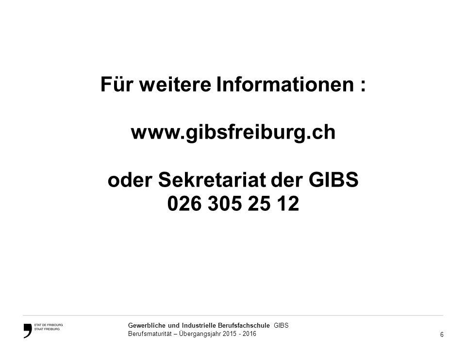 6 Gewerbliche und Industrielle Berufsfachschule GIBS Berufsmaturität – Übergangsjahr 2015 - 2016 Für weitere Informationen : www.gibsfreiburg.ch oder